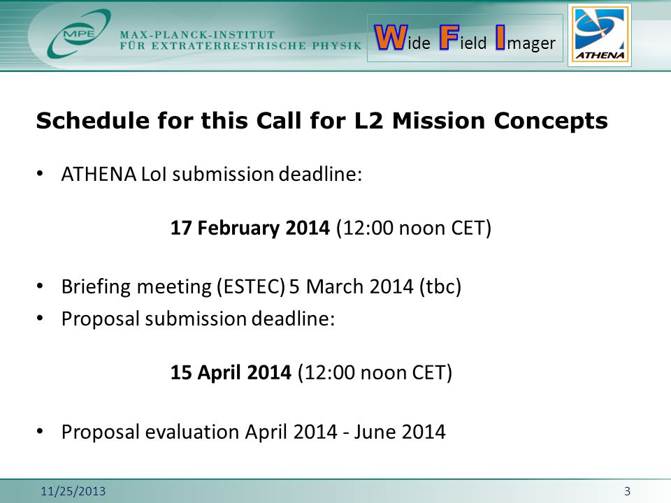 Schedule for this Call for L2 Mission Concepts 11/25/20133 ATHENA LoI submission deadline: 17 February 2014 (12:00 noon CET) Briefing meeting (ESTEC) 5 March 2014 (tbc) Proposal submission deadline: 15 April 2014 (12:00 noon CET) Proposal evaluation April 2014 - June 2014