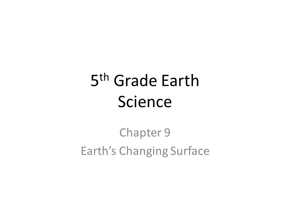5 th Grade Earth Science Chapter 9 Earth's Changing Surface