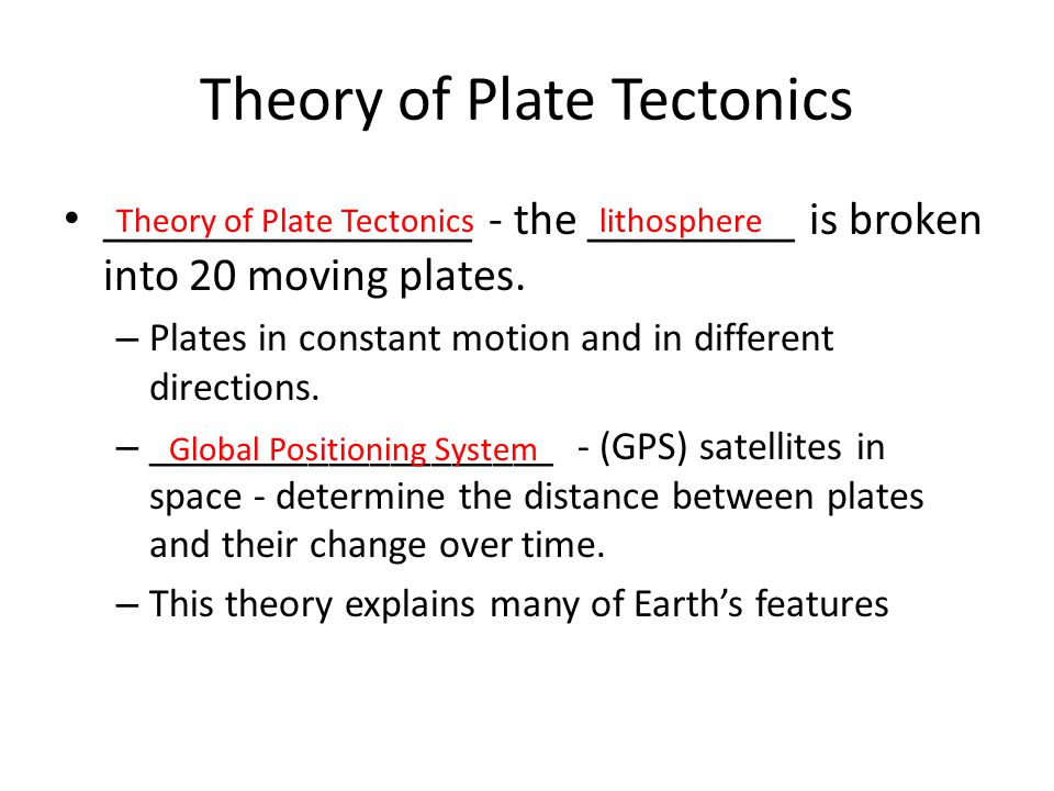 Theory of Plate Tectonics ________________ - the _________ is broken into 20 moving plates. – Plates in constant motion and in different directions. –