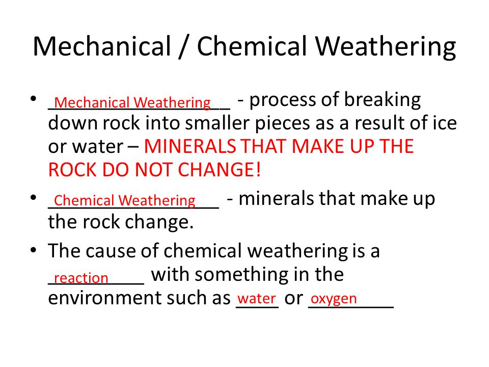 Mechanical / Chemical Weathering _________________ - process of breaking down rock into smaller pieces as a result of ice or water – MINERALS THAT MAK
