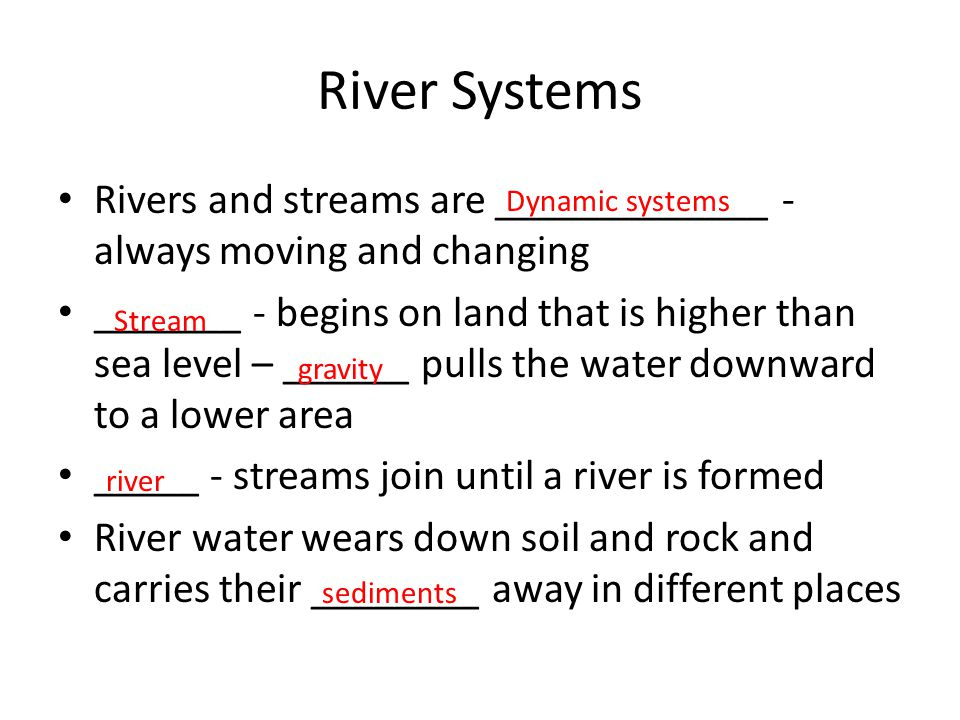 River Systems Rivers and streams are _____________ - always moving and changing _______ - begins on land that is higher than sea level – ______ pulls