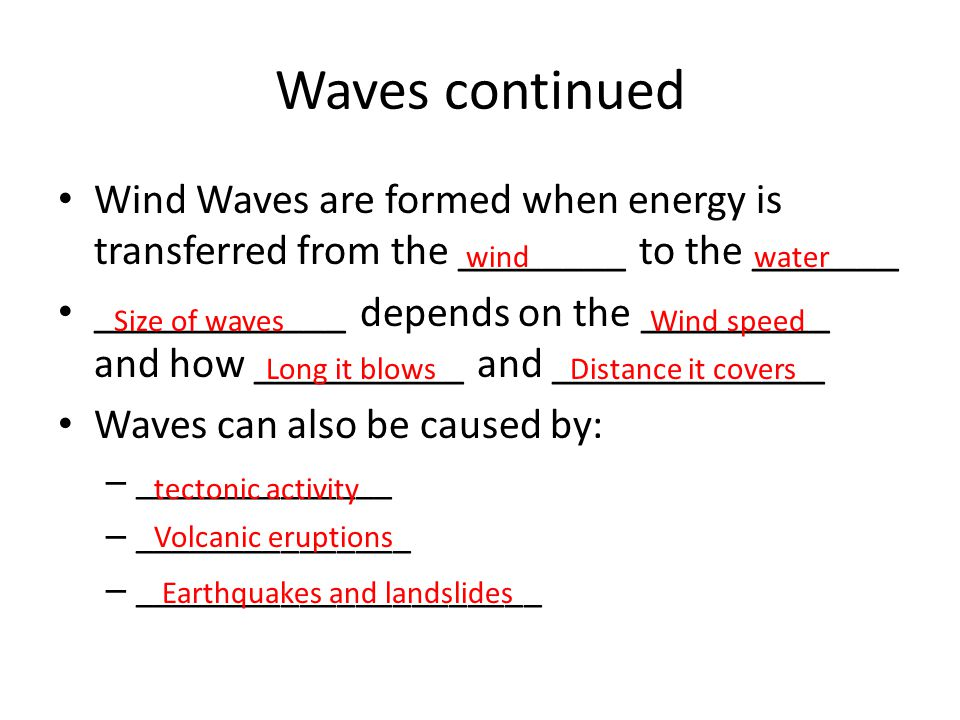 Waves continued Wind Waves are formed when energy is transferred from the ________ to the _______ ____________ depends on the _________ and how ______