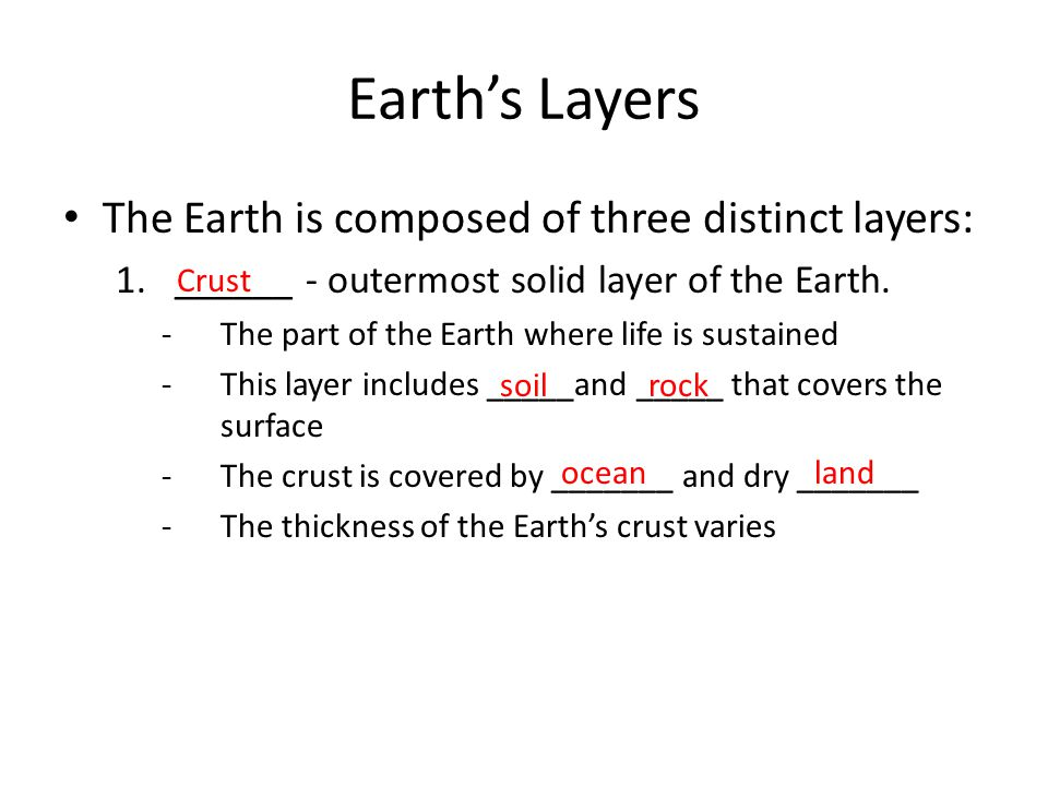 Earth's Layers The Earth is composed of three distinct layers: 1.______ - outermost solid layer of the Earth. -The part of the Earth where life is sus