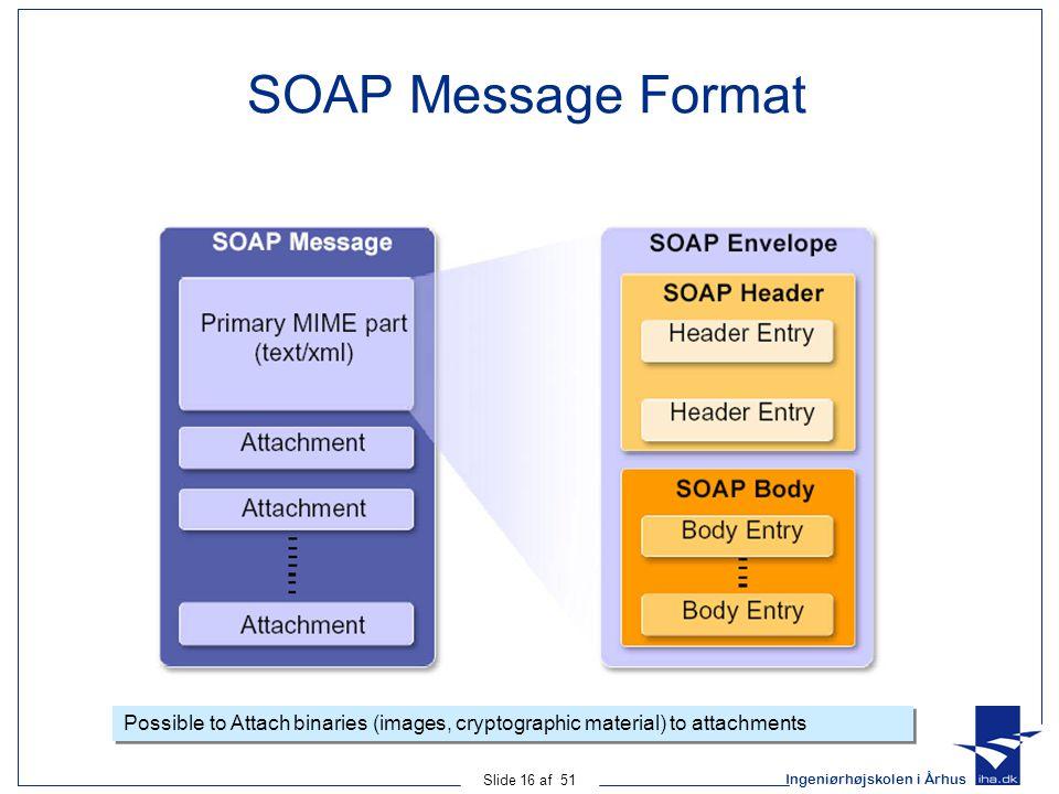 Ingeniørhøjskolen i Århus Slide 16 af 51 SOAP Message Format Possible to Attach binaries (images, cryptographic material) to attachments