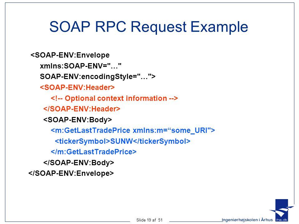 Ingeniørhøjskolen i Århus Slide 19 af 51 SOAP RPC Request Example <SOAP-ENV:Envelope xmlns:SOAP-ENV= … SOAP-ENV:encodingStyle= … > SUNW