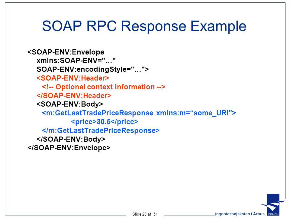 Ingeniørhøjskolen i Århus Slide 20 af 51 SOAP RPC Response Example <SOAP-ENV:Envelope xmlns:SOAP-ENV= … SOAP-ENV:encodingStyle= … > 30.5