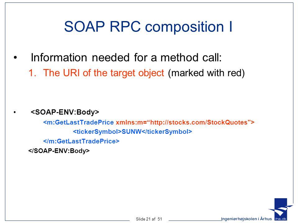 Ingeniørhøjskolen i Århus Slide 21 af 51 SOAP RPC composition I Information needed for a method call: 1.The URI of the target object (marked with red) SUNW