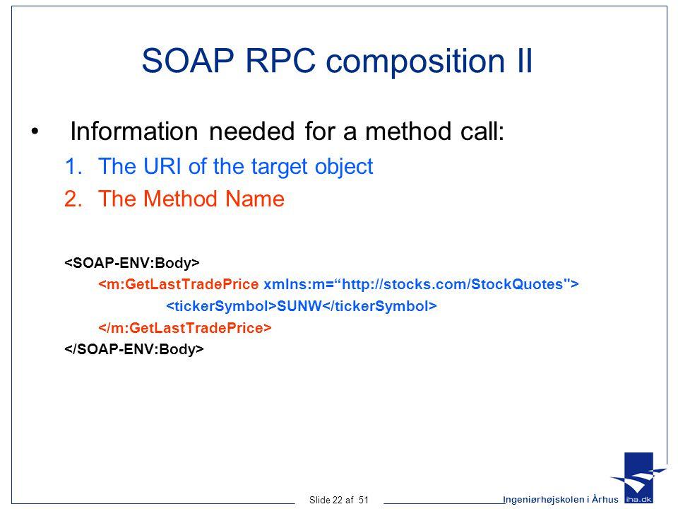 Ingeniørhøjskolen i Århus Slide 22 af 51 SOAP RPC composition II Information needed for a method call: 1.The URI of the target object 2.The Method Name SUNW