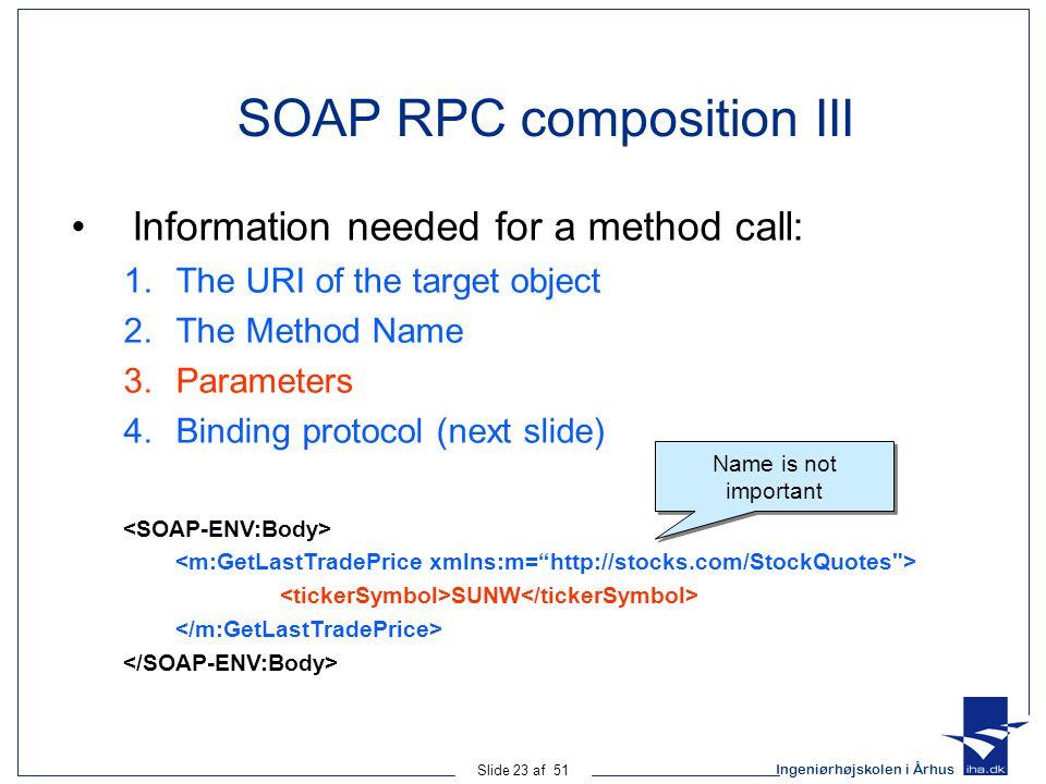 Ingeniørhøjskolen i Århus Slide 23 af 51 SOAP RPC composition III Information needed for a method call: 1.The URI of the target object 2.The Method Name 3.Parameters 4.Binding protocol (next slide) SUNW Name is not important
