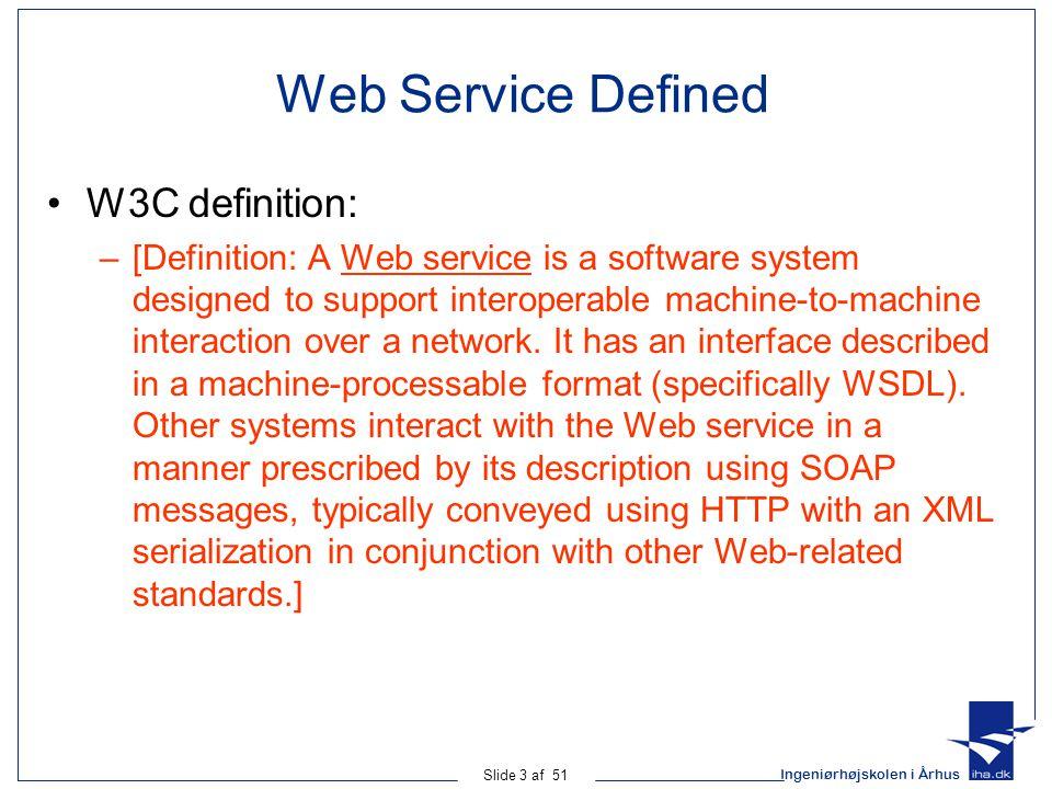 Ingeniørhøjskolen i Århus Slide 3 af 51 Web Service Defined W3C definition: –[Definition: A Web service is a software system designed to support interoperable machine-to-machine interaction over a network.