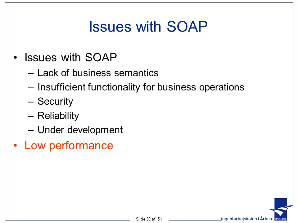 Ingeniørhøjskolen i Århus Slide 30 af 51 Issues with SOAP –Lack of business semantics –Insufficient functionality for business operations –Security –Reliability –Under development Low performance