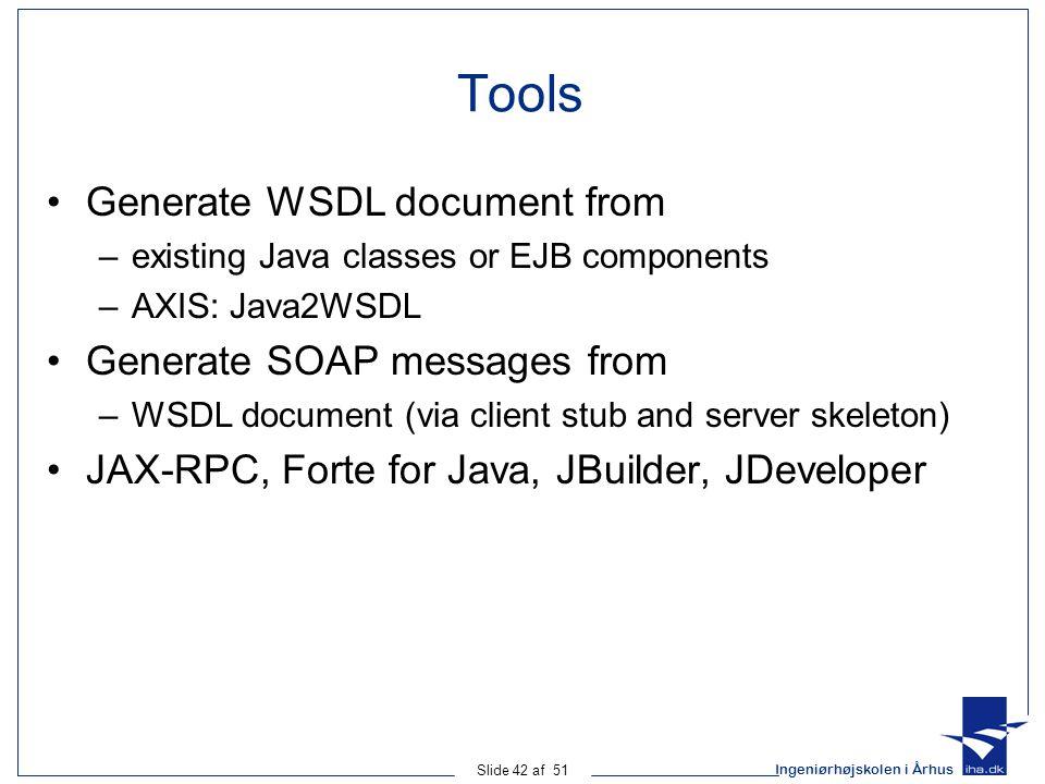 Ingeniørhøjskolen i Århus Slide 42 af 51 Tools Generate WSDL document from –existing Java classes or EJB components –AXIS: Java2WSDL Generate SOAP messages from –WSDL document (via client stub and server skeleton) JAX-RPC, Forte for Java, JBuilder, JDeveloper