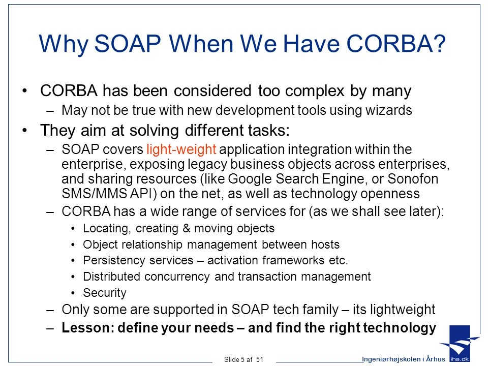 Ingeniørhøjskolen i Århus Slide 5 af 51 Why SOAP When We Have CORBA? CORBA has been considered too complex by many –May not be true with new developme