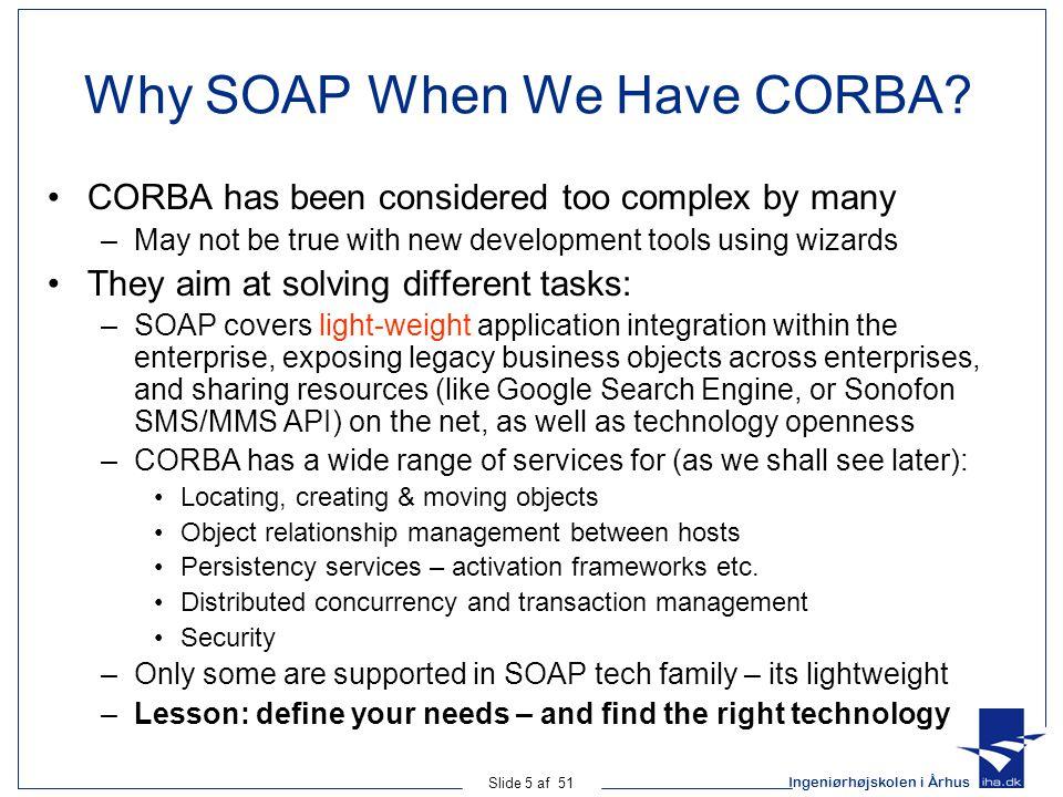 Ingeniørhøjskolen i Århus Slide 5 af 51 Why SOAP When We Have CORBA.
