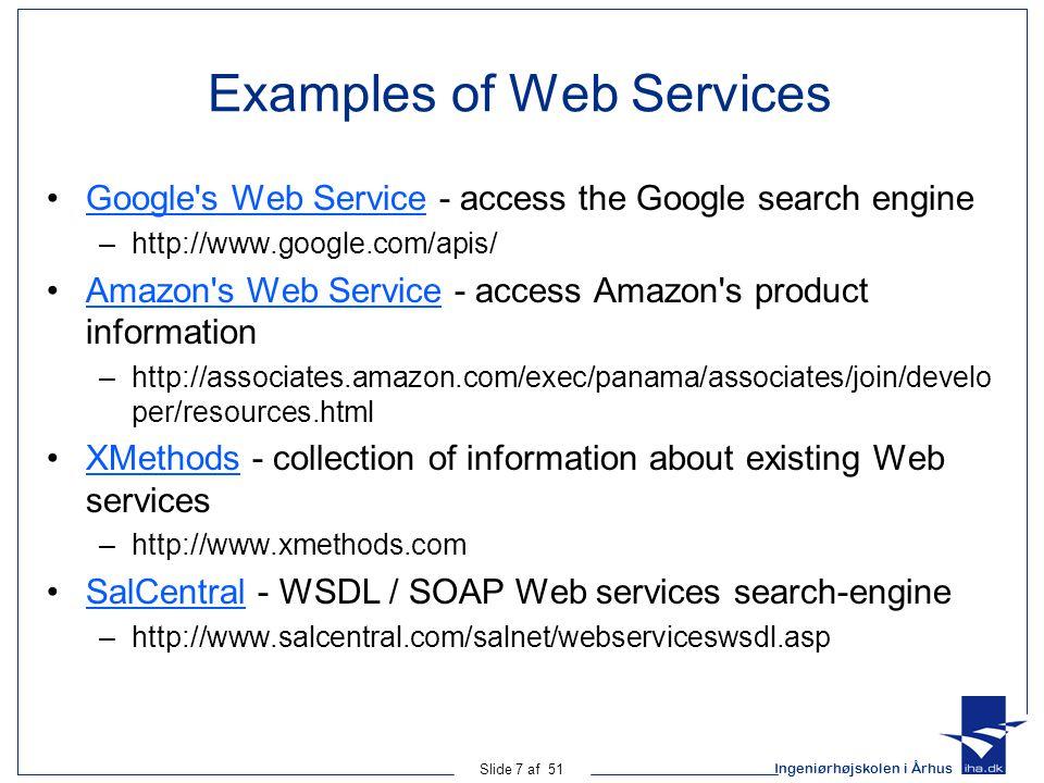 Ingeniørhøjskolen i Århus Slide 7 af 51 Examples of Web Services Google s Web Service - access the Google search engineGoogle s Web Service –http://www.google.com/apis/ Amazon s Web Service - access Amazon s product informationAmazon s Web Service –http://associates.amazon.com/exec/panama/associates/join/develo per/resources.html XMethods - collection of information about existing Web servicesXMethods –http://www.xmethods.com SalCentral - WSDL / SOAP Web services search-engineSalCentral –http://www.salcentral.com/salnet/webserviceswsdl.asp