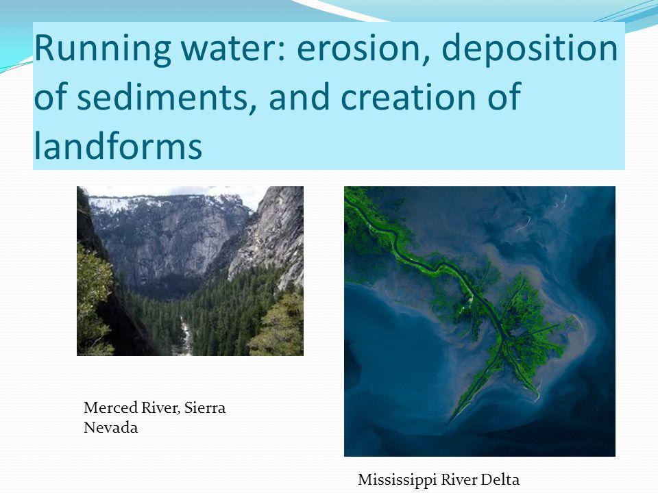 Running water: erosion, deposition of sediments, and creation of landforms Merced River, Sierra Nevada Mississippi River Delta