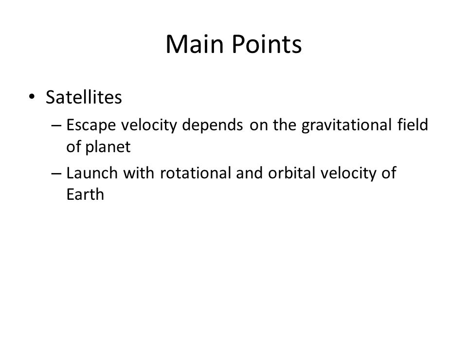 Main Points Satellites – Escape velocity depends on the gravitational field of planet – Launch with rotational and orbital velocity of Earth