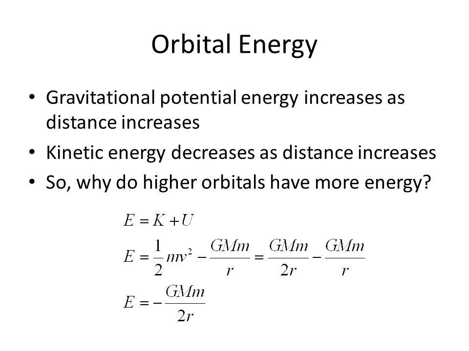 Orbital Energy Gravitational potential energy increases as distance increases Kinetic energy decreases as distance increases So, why do higher orbital