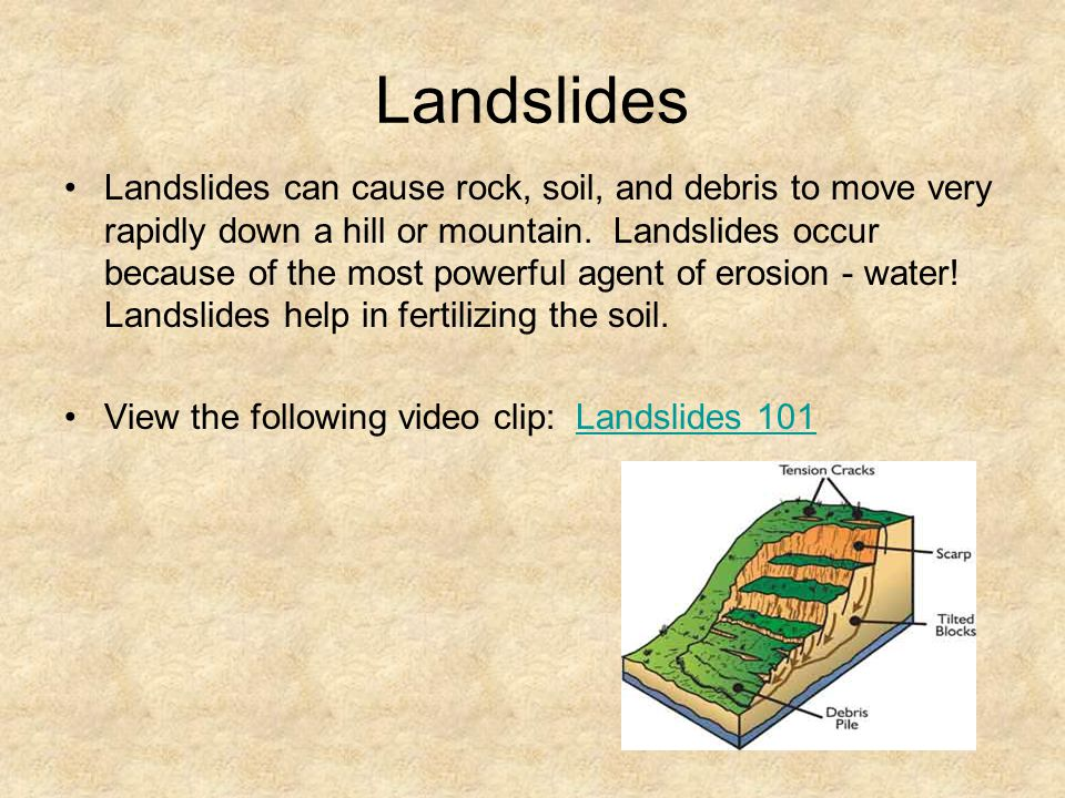 Landslides Landslides can cause rock, soil, and debris to move very rapidly down a hill or mountain. Landslides occur because of the most powerful age