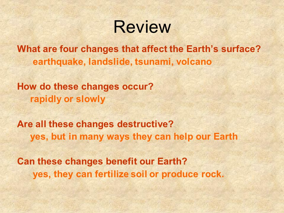 Review What are four changes that affect the Earth's surface? earthquake, landslide, tsunami, volcano How do these changes occur? rapidly or slowly Ar