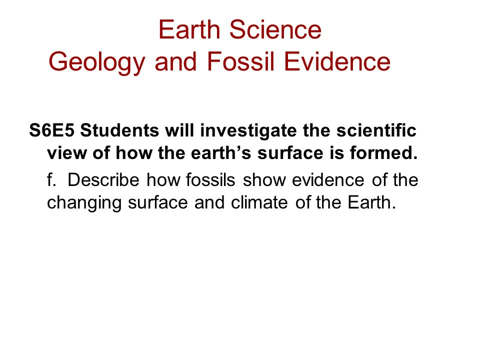 Earth Science Geology and Fossil Evidence S6E5 Students will investigate the scientific view of how the earth's surface is formed. f. Describe how fos