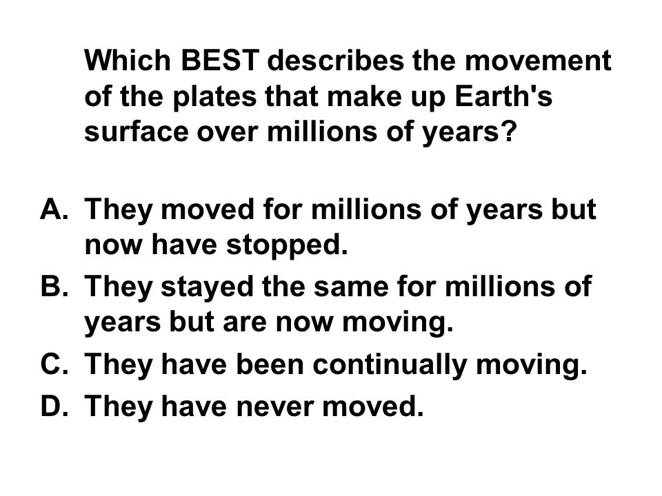Which BEST describes the movement of the plates that make up Earth's surface over millions of years? A.They moved for millions of years but now have s