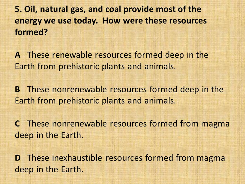 5. Oil, natural gas, and coal provide most of the energy we use today. How were these resources formed? AThese renewable resources formed deep in the