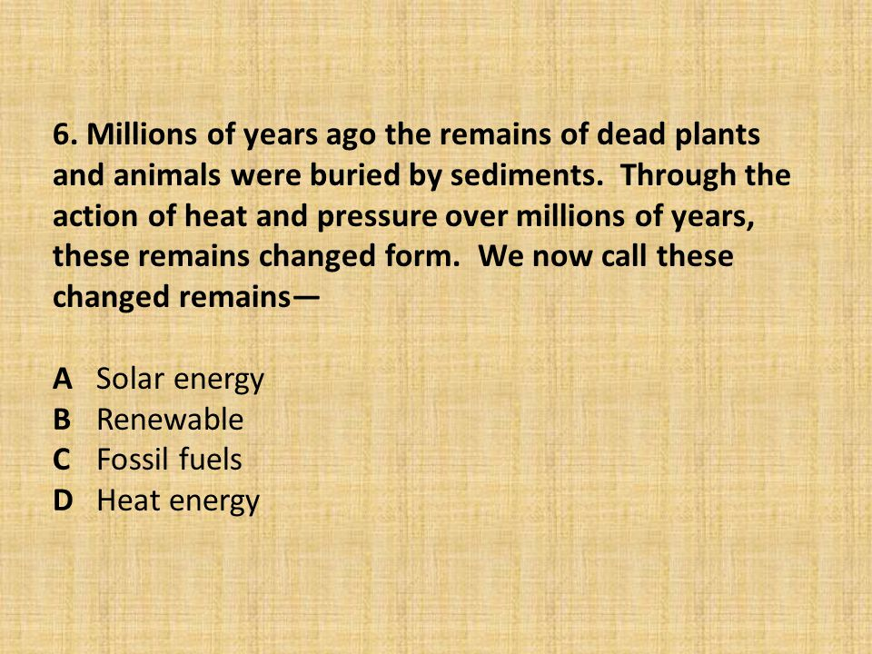 6. Millions of years ago the remains of dead plants and animals were buried by sediments. Through the action of heat and pressure over millions of yea