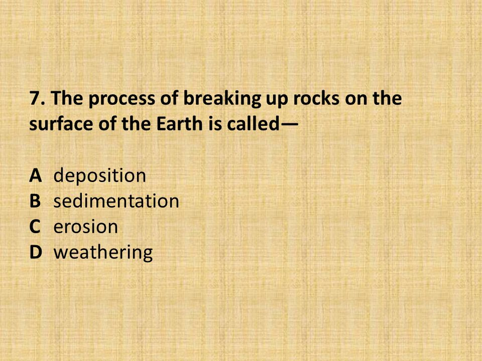 7. The process of breaking up rocks on the surface of the Earth is called— Adeposition Bsedimentation Cerosion Dweathering