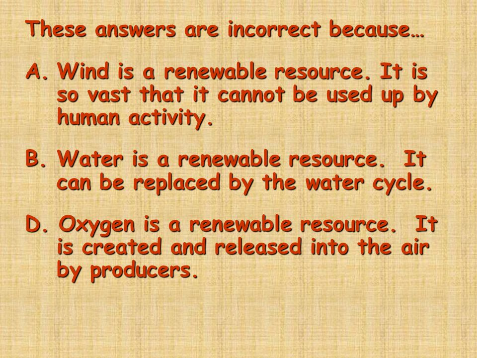 These answers are incorrect because… A.Wind is a renewable resource. It is so vast that it cannot be used up by human activity. B. Water is a renewabl