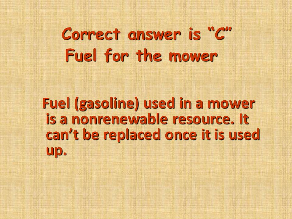 """Correct answer is """"C"""" Fuel for the mower Fuel (gasoline) used in a mower is a nonrenewable resource. It can't be replaced once it is used up. Fuel (ga"""