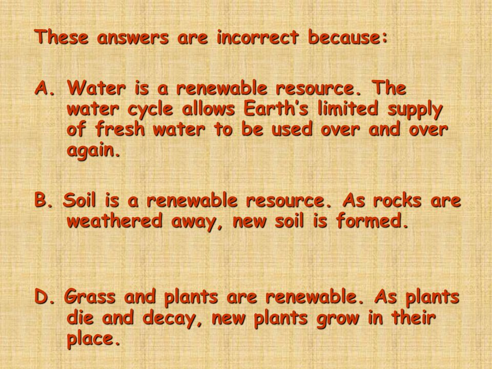 These answers are incorrect because: A.Water is a renewable resource. The water cycle allows Earth's limited supply of fresh water to be used over and