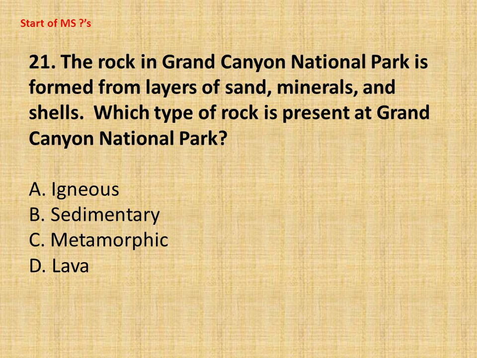 21. The rock in Grand Canyon National Park is formed from layers of sand, minerals, and shells. Which type of rock is present at Grand Canyon National