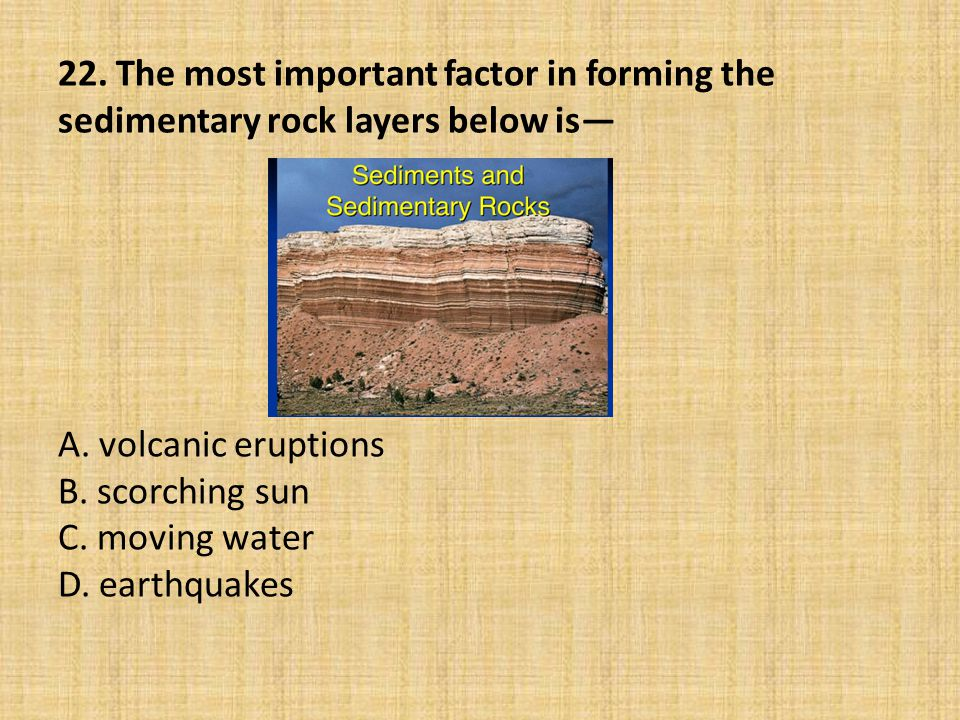 22. The most important factor in forming the sedimentary rock layers below is— A. volcanic eruptions B. scorching sun C. moving water D. earthquakes