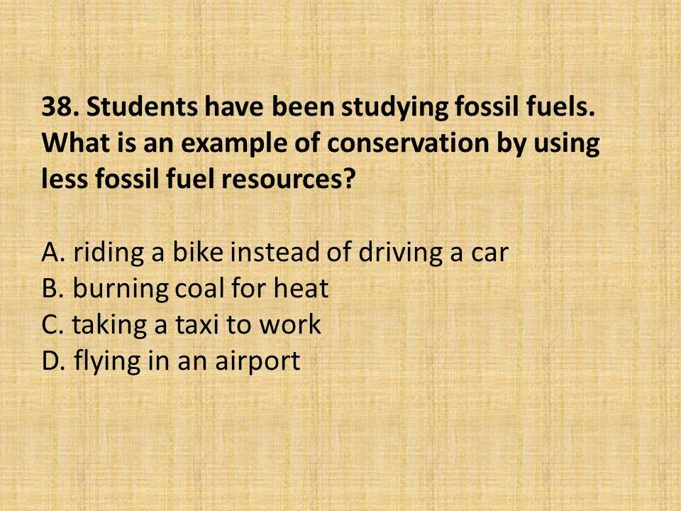 38. Students have been studying fossil fuels. What is an example of conservation by using less fossil fuel resources? A. riding a bike instead of driv