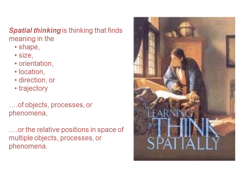 Spatial thinking is thinking that finds meaning in the shape, size, orientation, location, direction, or trajectory ….of objects, processes, or phenomena, ….or the relative positions in space of multiple objects, processes, or phenomena.