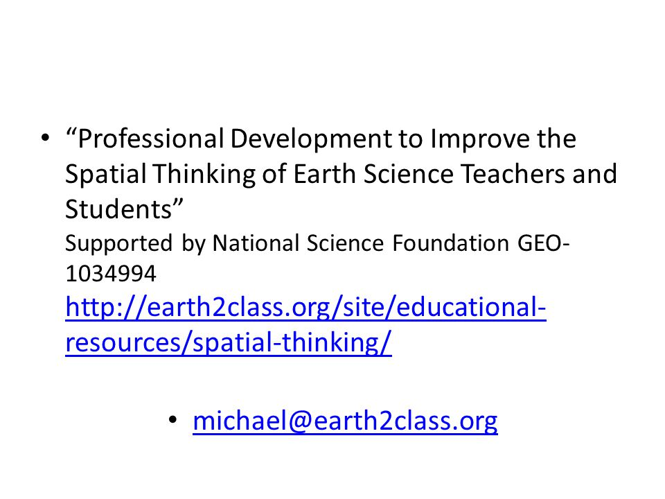 Professional Development to Improve the Spatial Thinking of Earth Science Teachers and Students Supported by National Science Foundation GEO- 1034994 http://earth2class.org/site/educational- resources/spatial-thinking/ http://earth2class.org/site/educational- resources/spatial-thinking/ michael@earth2class.org