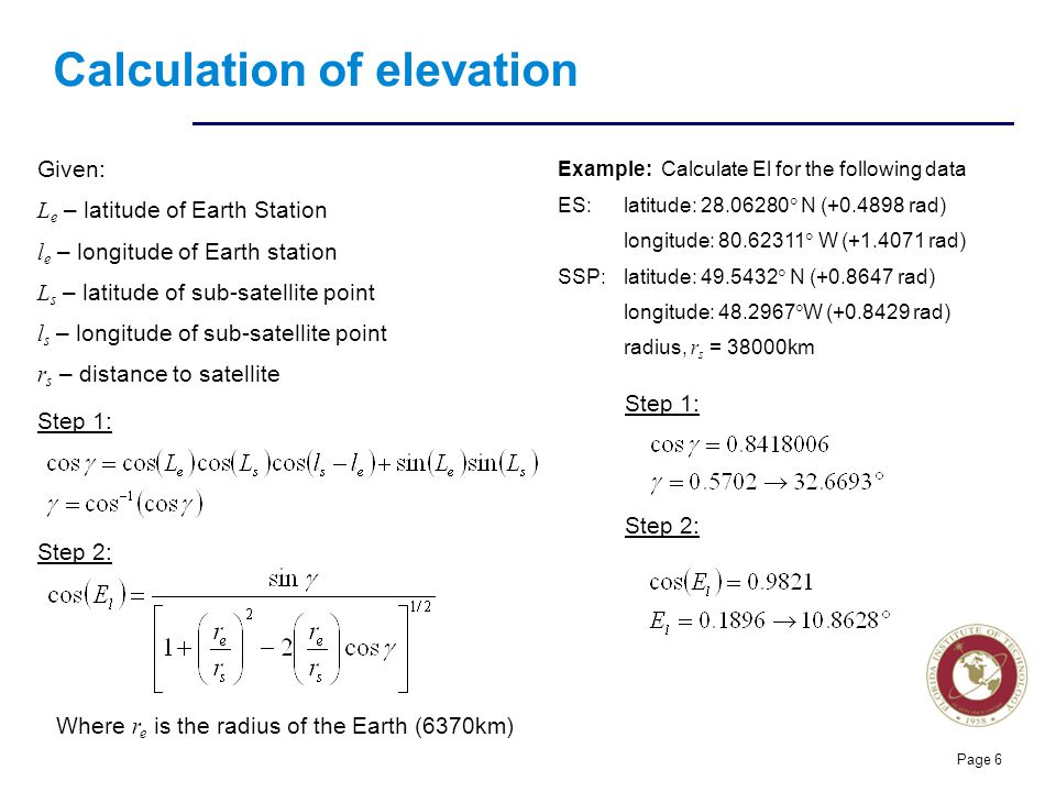 Florida Institute of technologies Calculation of elevation Page 6 Given: L e – latitude of Earth Station l e – longitude of Earth station L s – latitu