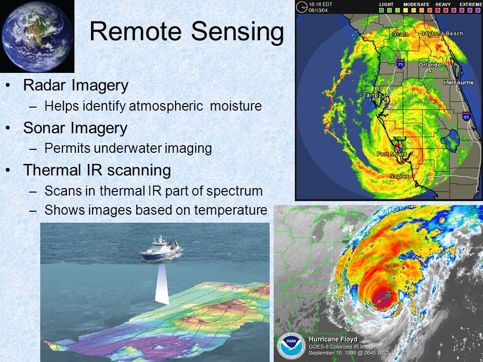 Remote Sensing Radar Imagery –Helps identify atmospheric moisture Sonar Imagery –Permits underwater imaging Thermal IR scanning –Scans in thermal IR p