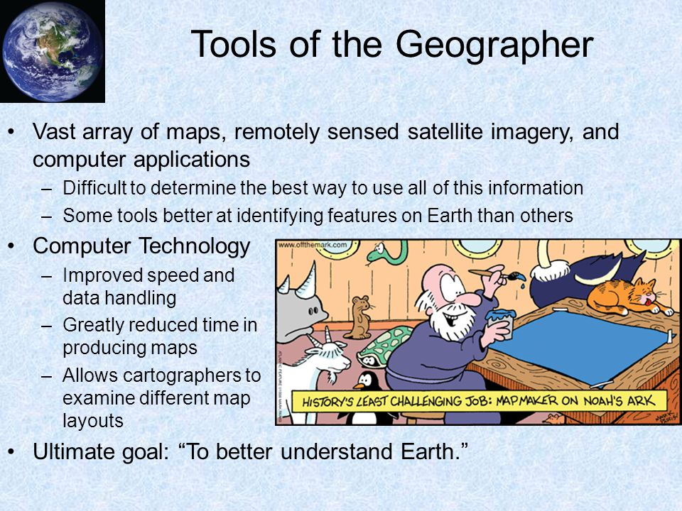 Tools of the Geographer Vast array of maps, remotely sensed satellite imagery, and computer applications –Difficult to determine the best way to use a