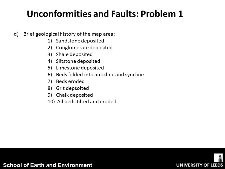 School of Earth and Environment Unconformities and Faults: Problem 1 d) Brief geological history of the map area: 1)Sandstone deposited 2)Conglomerate