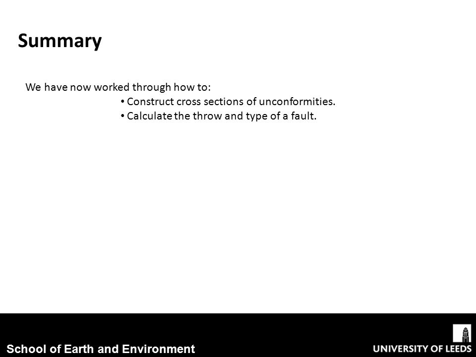 School of Earth and Environment Summary We have now worked through how to: Construct cross sections of unconformities.