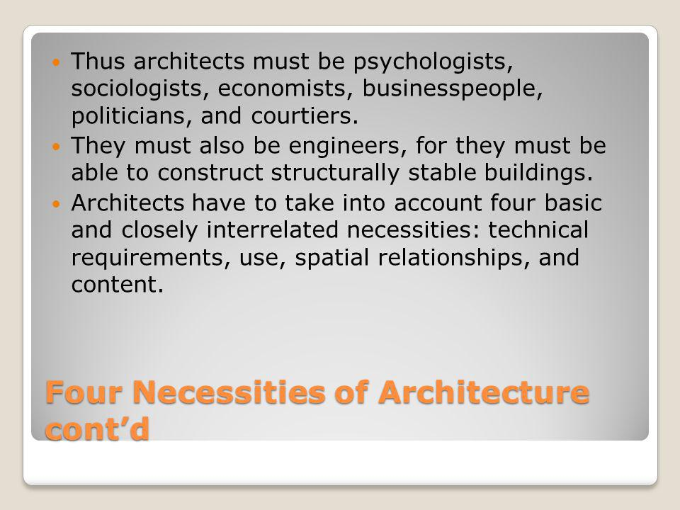 Four Necessities of Architecture cont'd Thus architects must be psychologists, sociologists, economists, businesspeople, politicians, and courtiers. T