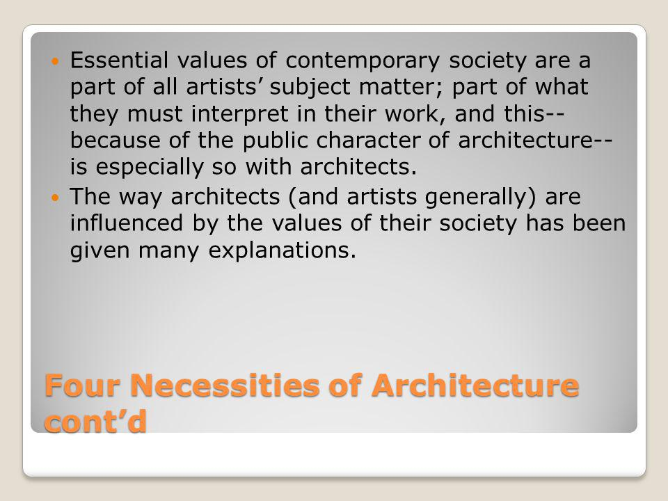 Four Necessities of Architecture cont'd Essential values of contemporary society are a part of all artists' subject matter; part of what they must int