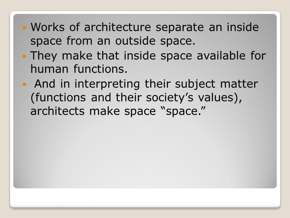 Works of architecture separate an inside space from an outside space. They make that inside space available for human functions. And in interpreting t
