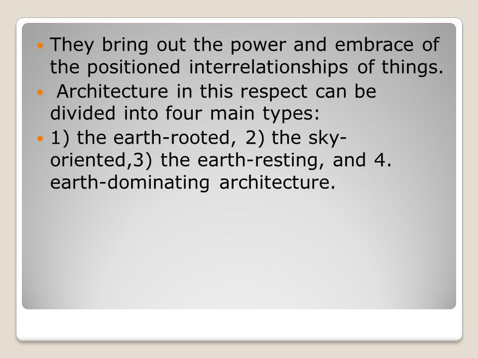 They bring out the power and embrace of the positioned interrelationships of things. Architecture in this respect can be divided into four main types: