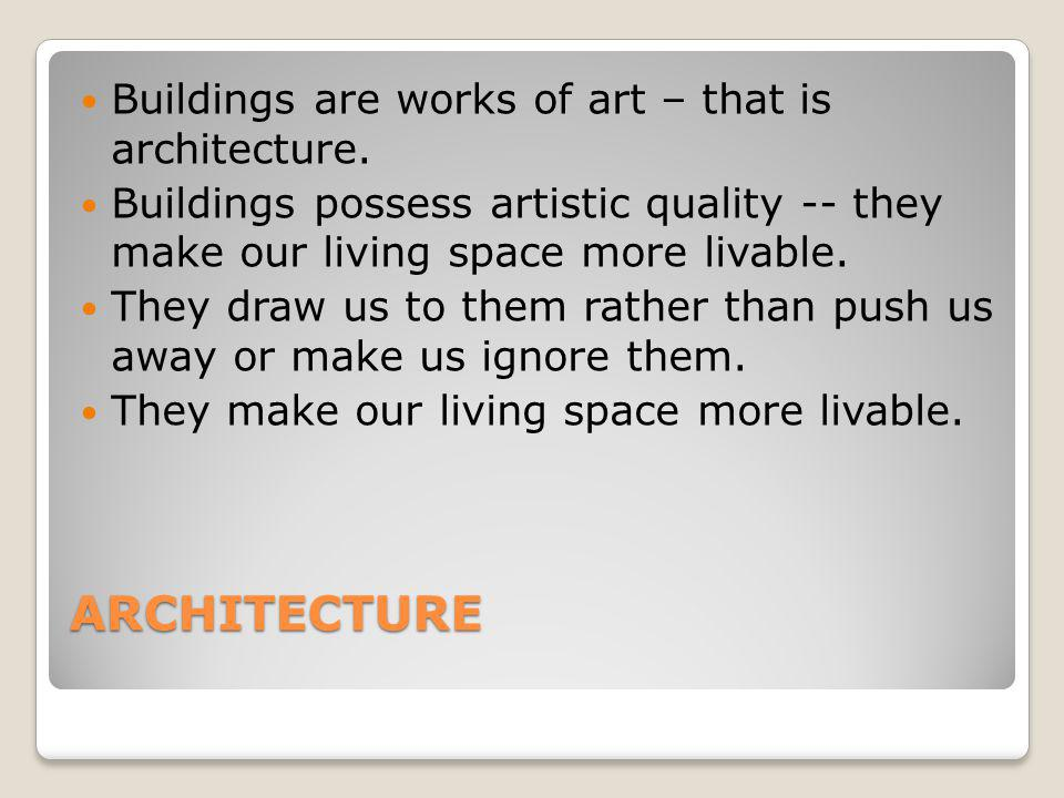 ARCHITECTURE Buildings are works of art – that is architecture. Buildings possess artistic quality -- they make our living space more livable. They dr