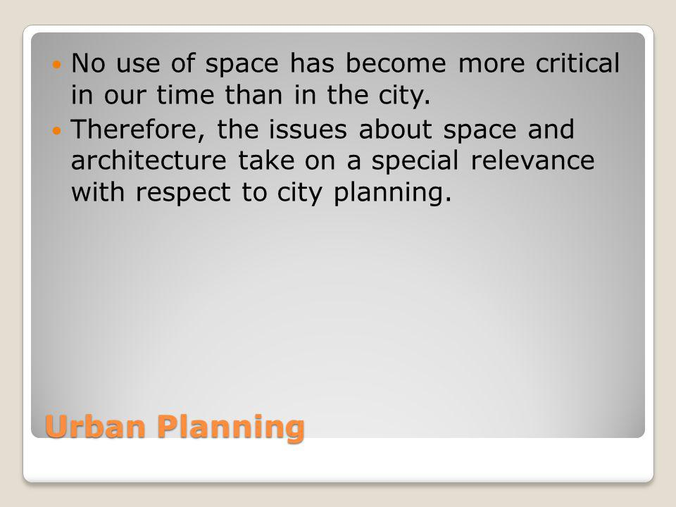 Urban Planning No use of space has become more critical in our time than in the city. Therefore, the issues about space and architecture take on a spe