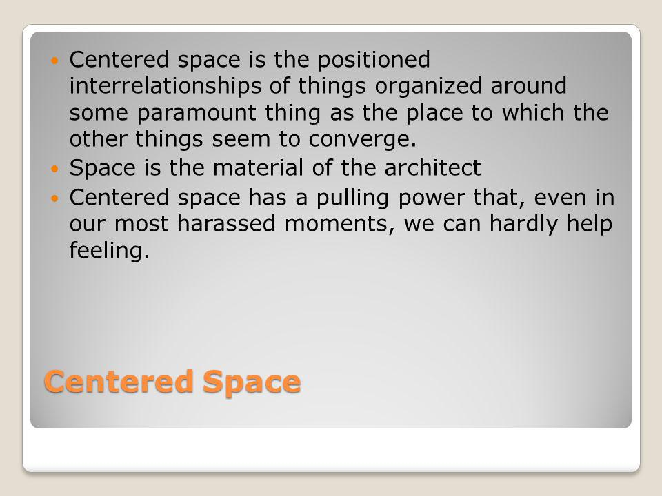 Centered Space Centered space is the positioned interrelationships of things organized around some paramount thing as the place to which the other thi