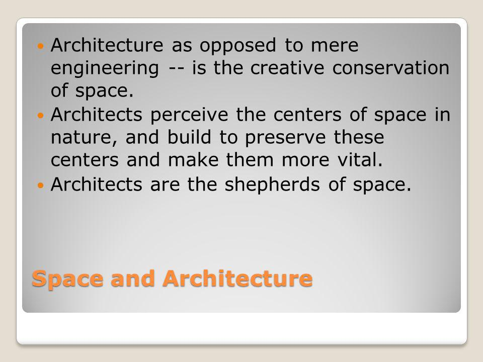 Space and Architecture Architecture as opposed to mere engineering -- is the creative conservation of space. Architects perceive the centers of space